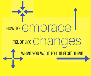 How to Embrace Change When You Want to Run from It