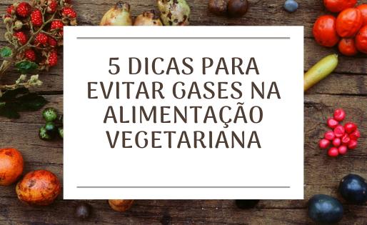 5 dicas para evitar gases na alimentação vegetariana