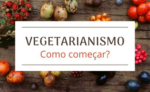 Vegetarianismo: Como começar?