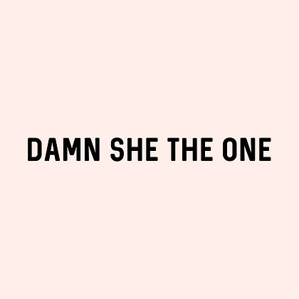"""'DAMN SHE THE ONE"""" Decal"""