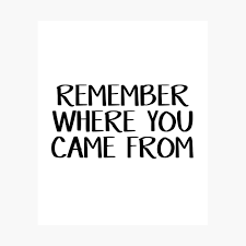 Remember Where You Came From