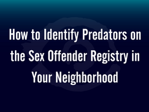 How to Identify Predators on the Sex Offender Registry in Your Neighborhood