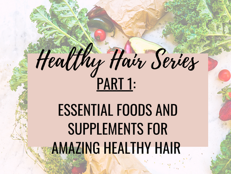 Healthy Hair Series Part 1: Essential Foods & Supplements for Amazing Healthy Hair
