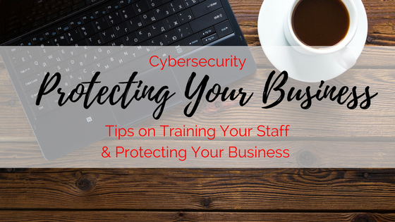 Cybersecurity: Tips on Training Your Staff & Protecting Your Business