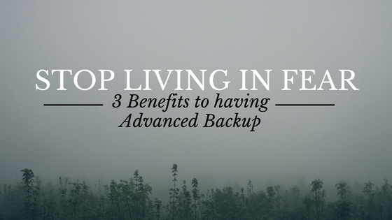 STOP Living in Fear: 3 Benefits to Having Advanced Backup
