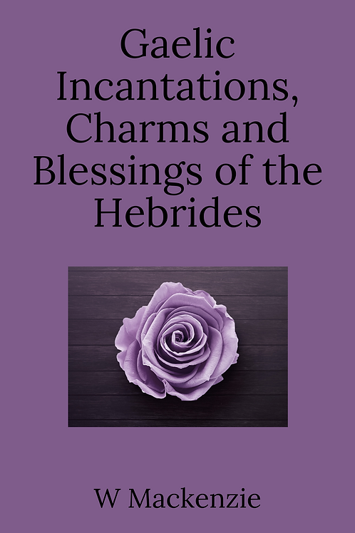 Gaelic Incantations, Charms and Blessings of the Hebrides - W Mackenzie
