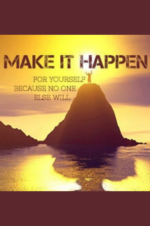 Make It Happen for Yourself!! No One is Going to Do It For You!