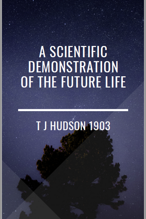 A Scientific Demonstration of the Future Life - T J Hudson 1903