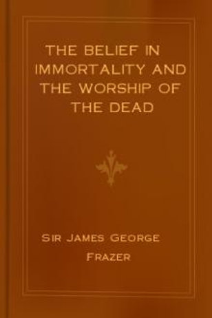 Belief In Immortality - Worship of the Dead - J Frazer