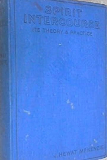 Spirit Intercourse and Interaction - Its Theory and Practise - L Hewat McKenzie