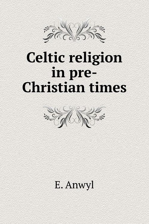 Celtic Religion in Pre-Christian Times - E Anwyl 1906