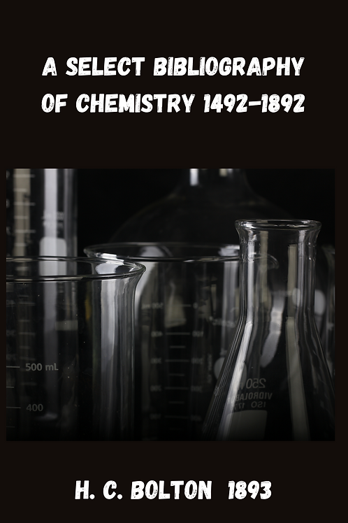 A Select Bibliography of Chemistry 1492-1892 - H. C. Bolton 1893