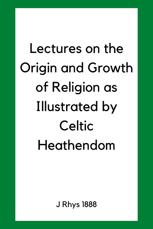 Lectures on the Origin and Growth of Religion as Illustrated by Celtic Heathendo