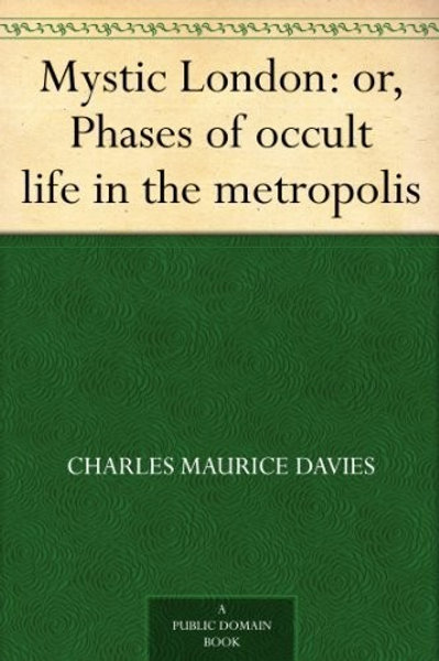 Mystic London Phases of Occult Life in the Metropolis  Charles Maurice Davies