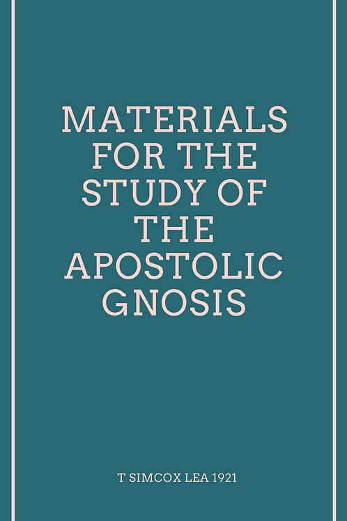 Materials for the Study of the Apostolic Gnosis - T Simcox Lea 1921