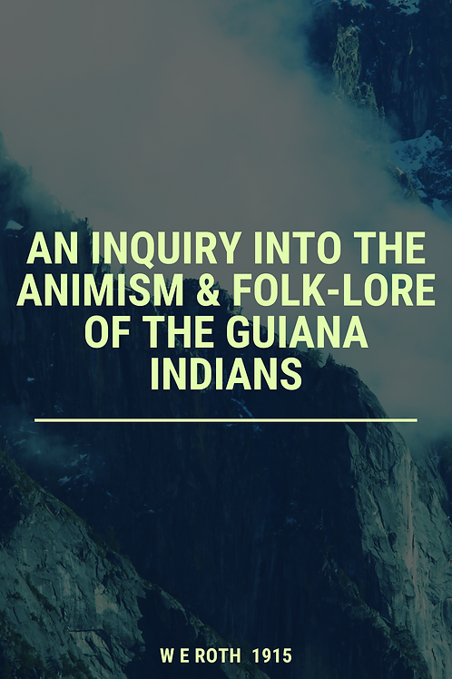 An Inquiry into the Animism & Folk-Lore of the Guiana Indians - W E Roth 1915