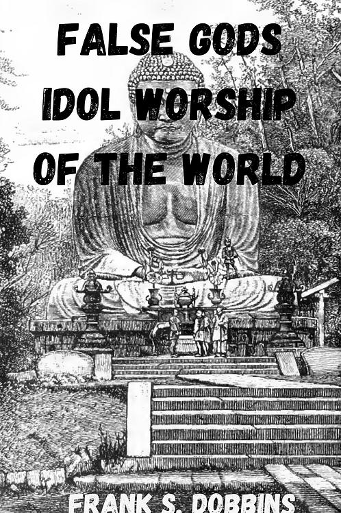 False Gods Idol Worship of the World - Frank S. Dobbins