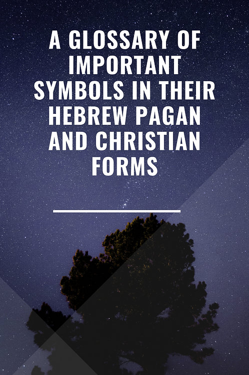 A Glossary of Important Symbols in their Hebrew Pagan and Christian Forms