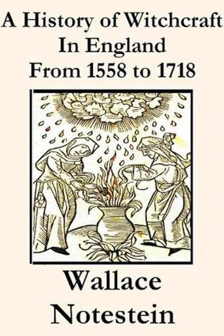 History of Witchcraft in England From 1558 to 1718 A Wallace Notestein