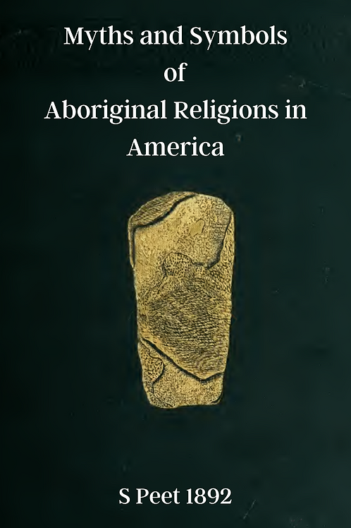 Myths and Symbols of Aboriginal Religions in America - S Peet 1892