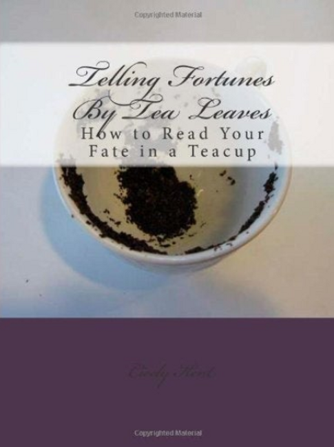 Telling Fortunes By Tea Leaves-How to Read Your Fate in a Teacup Cicely Kent