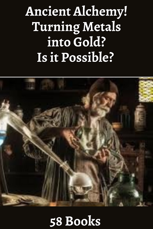 Ancient Alchemy! Turning Metals into Gold? Is it Possible?  58 Books