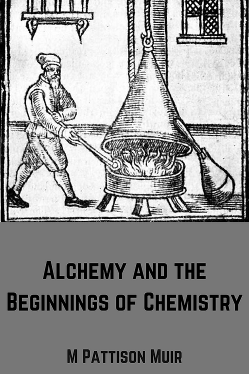 Alchemy and the Beginnings of Chemistry - M Pattison Muir