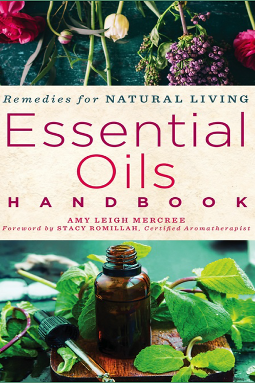 Essential Oils Handbook Recipes for Natural Living - Amy Leigh Mercree