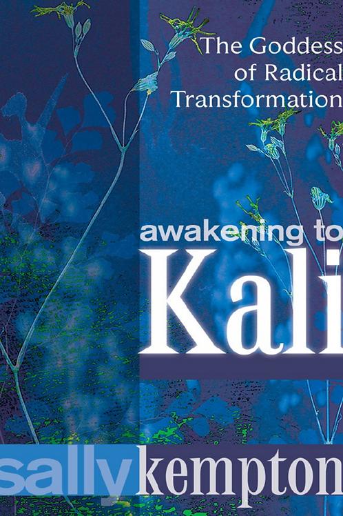 Awakening to Kali The Goddess of Radical Transformation - Sally Kempton