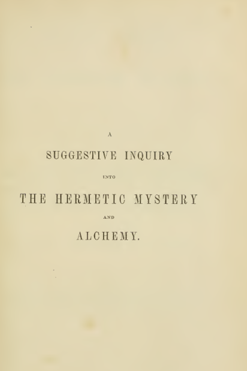 A Suggestive Inquiry Into The Hermetic Mystery and Alchemy 1850