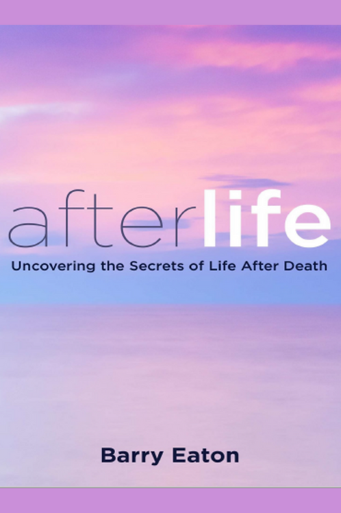 Afterlife Uncovering the Secrets of Life After Death - Barry Eaton