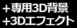 +専用3D背景 / +3Dエフェクト