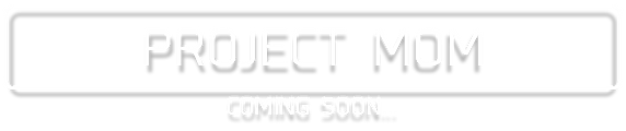 PROJECT MOM COMING SOON...