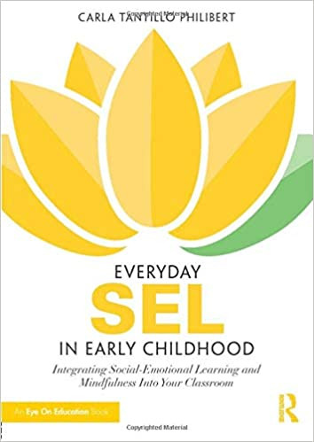 Everyday SEL in Early Childhood: Integrating Social-Emotional Learning and Mindfulness Into Your Classroom by Carla Tantillo Philibert