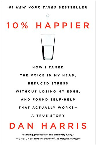 10% Happier: How I Tamed the Voice in My Head, Reduced Stress Without Losing My Edge, and Found Self-Help That Actually Works -- A True Story by Dan Harris