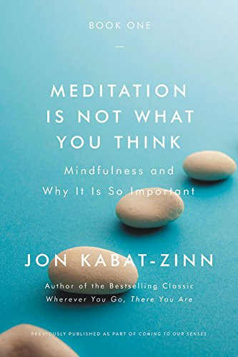 Meditation is not what you think - Mindfulness and why it is so important by Jon Kabat-Zinn, PhD