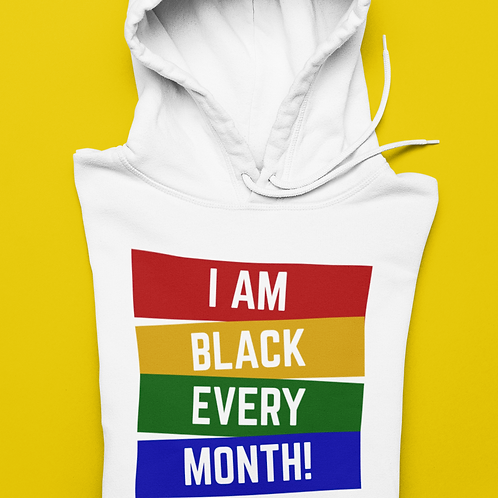 I AM BLACK EVERY MONTH HOODIE