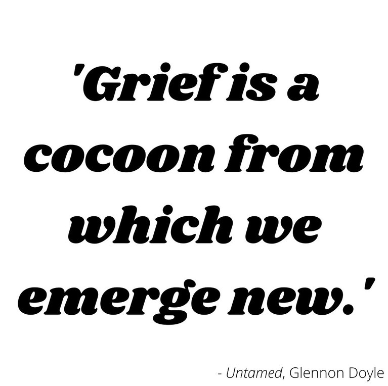 Grief is a cocoon from which we emerge new
