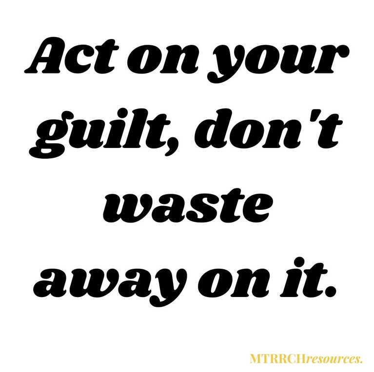 Act on your guilt, don't waste away on it.