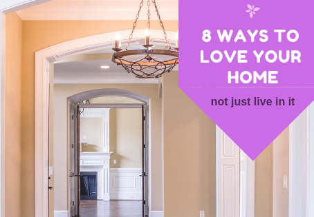 8 WAYS TO LOVE YOUR HOME (not just live in it)