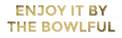 Enjoy it by the bowlful.png