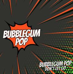 Bubblegum Pop - Don't Let Go