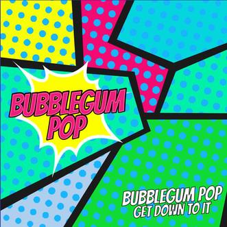 Bubblegum Pop - Get Down To It