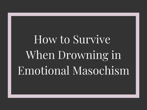 How to Survive When Drowning in Emotional Masochism