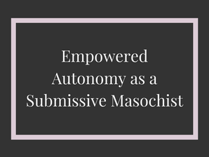 Empowered Autonomy as a Submissive Masochist