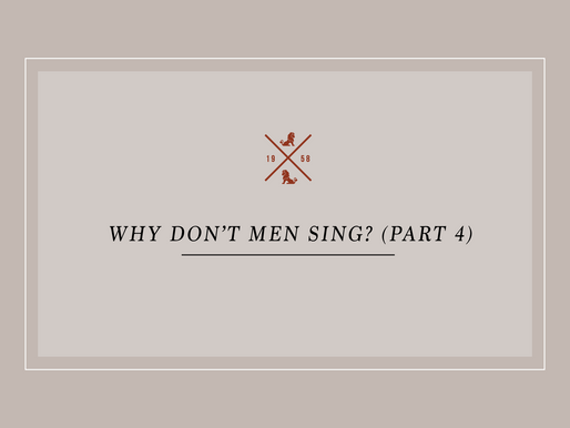 Why Don't Men Sing? (Part 4)