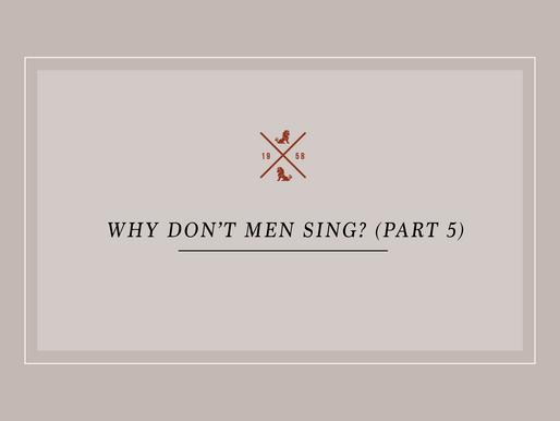 Why Don't Men Sing? (Part 5)