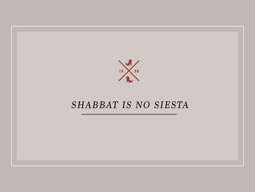 Shabbat Is No Siesta