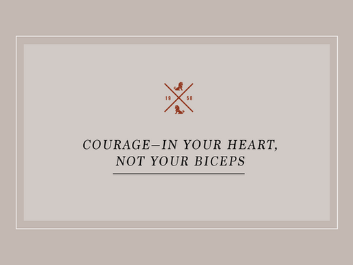 Courage—In Your Heart, Not Your Biceps