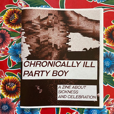 Chronically Ill Party Boy: a zine about sickness and celebration